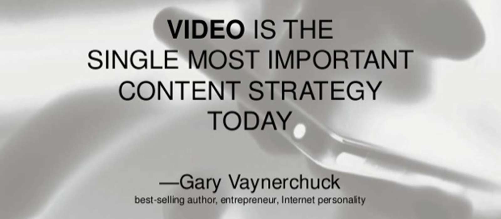 Video is the single most important content strategy today. - Gary Vaynerchuck, best-selling author, entrepreneur, Internet personality