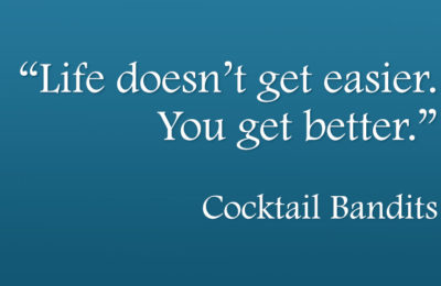 Life doesn't get easier. You get better - Cocktail Bandits