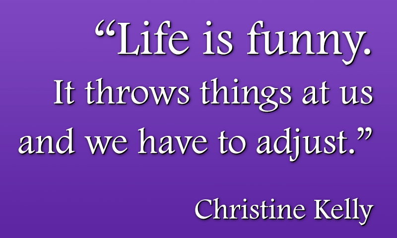 Life is funny. It throws things at us and we have to adjust.